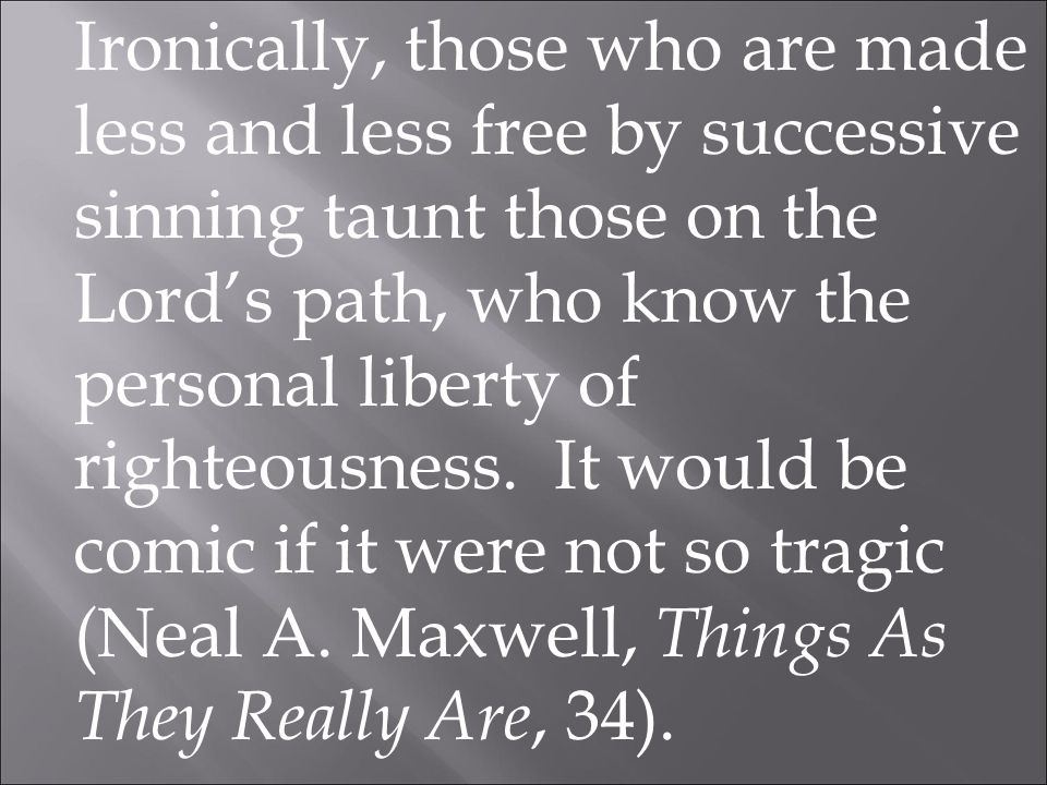 Ironically, those who are made less and less free by successive sinning taunt those on the Lord's path, who know the personal liberty of righteousness