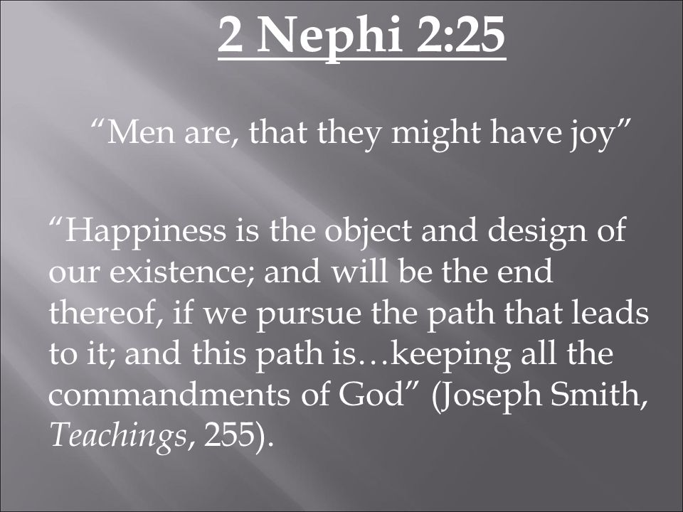 2 Nephi 2:25 Men are, that they might have joy Happiness is the object and design of our existence; and will be the end thereof, if we pursue the path that leads to it; and this path is…keeping all the commandments of God (Joseph Smith, Teachings, 255).