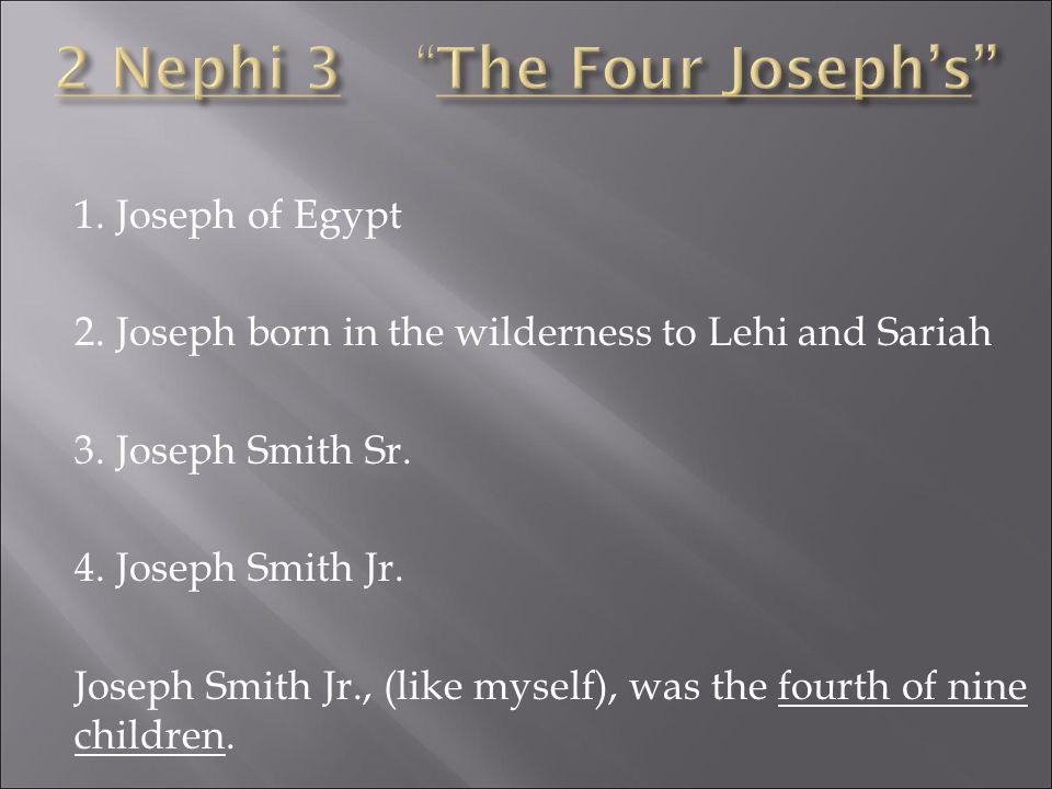 1.Joseph of Egypt 2.Joseph born in the wilderness to Lehi and Sariah 3.Joseph Smith Sr.
