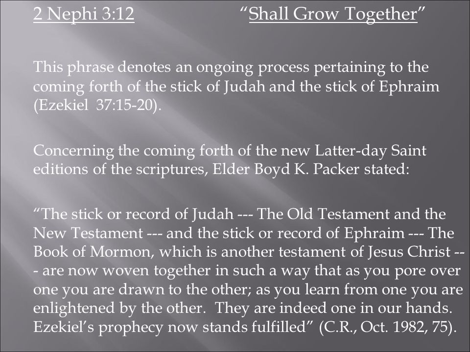 2 Nephi 3:12 Shall Grow Together This phrase denotes an ongoing process pertaining to the coming forth of the stick of Judah and the stick of Ephraim (Ezekiel 37:15-20).