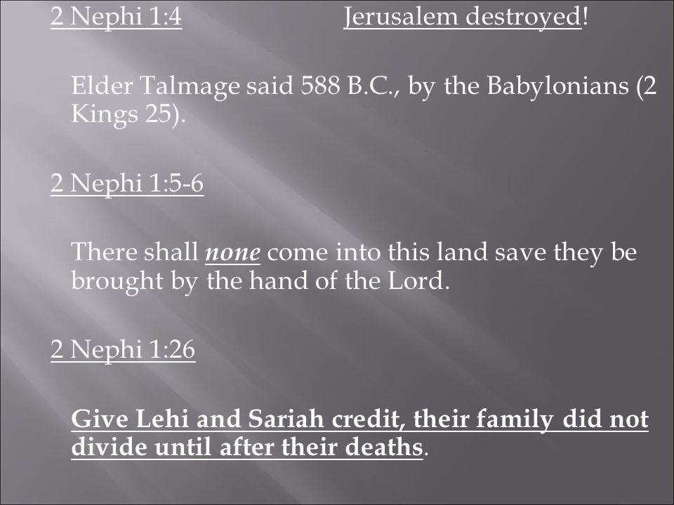 2 Nephi 1:4Jerusalem destroyed. Elder Talmage said 588 B.C., by the Babylonians (2 Kings 25).