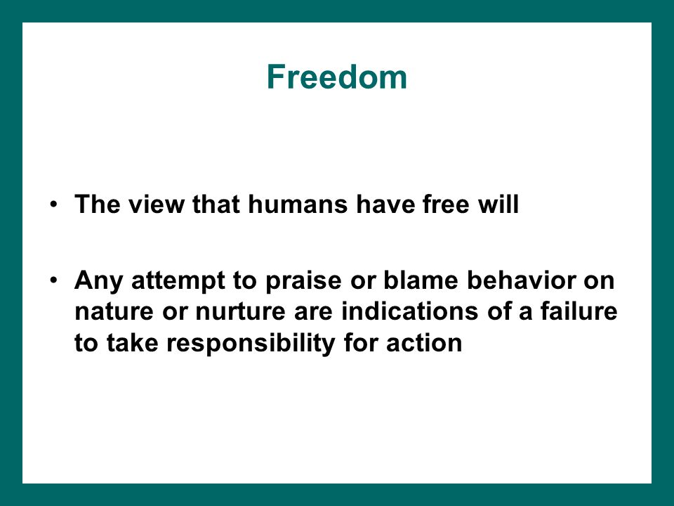 Freedom The view that humans have free will Any attempt to praise or blame behavior on nature or nurture are indications of a failure to take responsibility for action