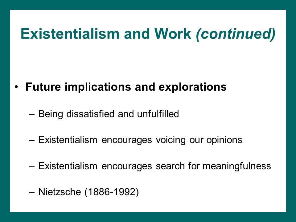 Existentialism and Work (continued) Future implications and explorations –Being dissatisfied and unfulfilled –Existentialism encourages voicing our opinions –Existentialism encourages search for meaningfulness –Nietzsche (1886-1992)