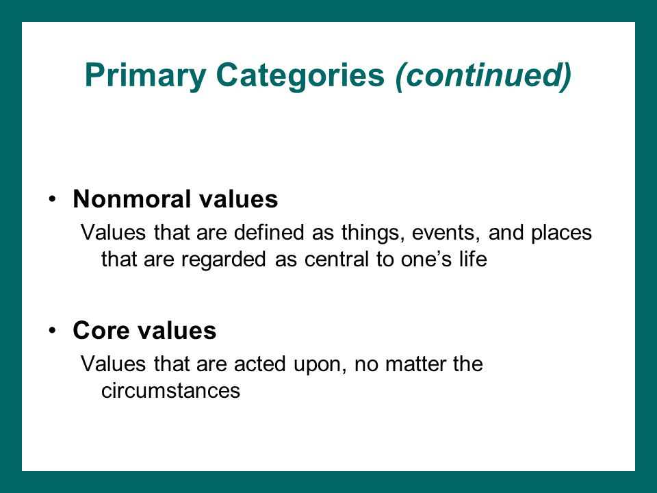 Primary Categories (continued) Nonmoral values Values that are defined as things, events, and places that are regarded as central to one's life Core values Values that are acted upon, no matter the circumstances