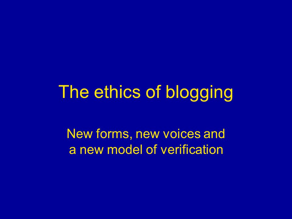 The ethics of blogging New forms, new voices and a new model of verification