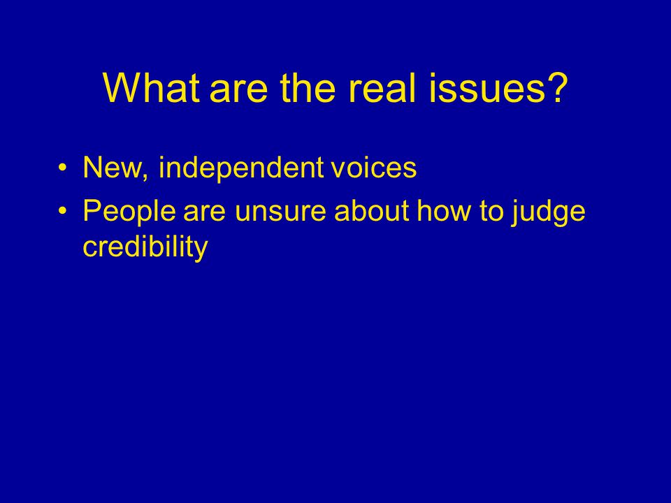 What are the real issues New, independent voices People are unsure about how to judge credibility