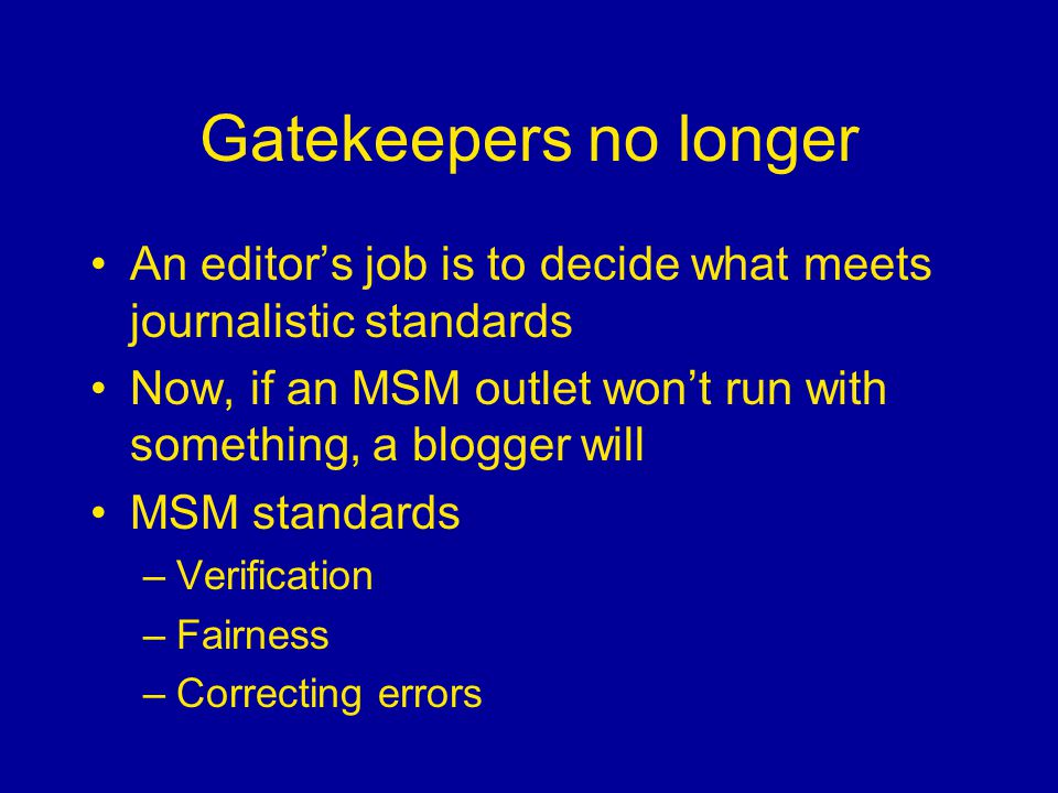 Gatekeepers no longer An editor's job is to decide what meets journalistic standards Now, if an MSM outlet won't run with something, a blogger will MSM standards –Verification –Fairness –Correcting errors