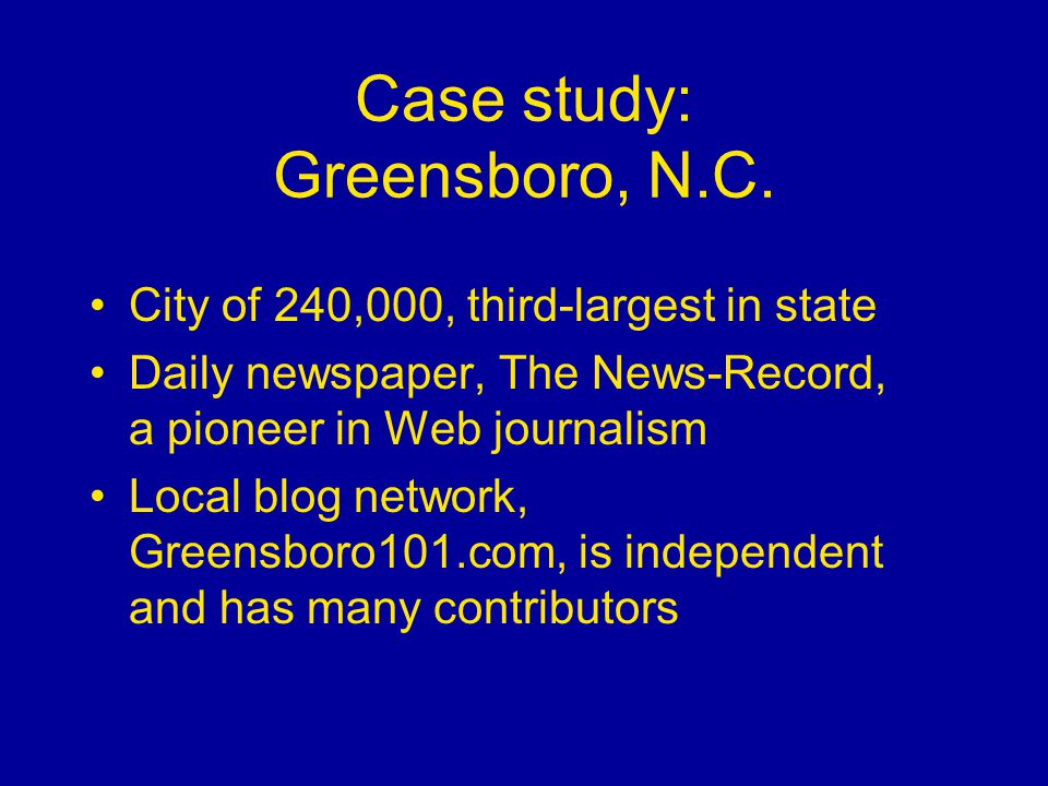 Case study: Greensboro, N.C. City of 240,000, third-largest in state Daily newspaper, The News-Record, a pioneer in Web journalism Local blog network,