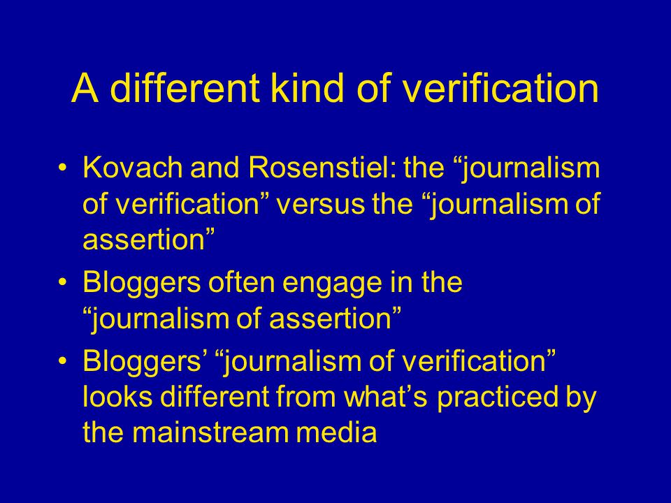 A different kind of verification Kovach and Rosenstiel: the journalism of verification versus the journalism of assertion Bloggers often engage in the journalism of assertion Bloggers' journalism of verification looks different from what's practiced by the mainstream media