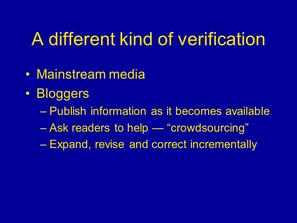 A different kind of verification Mainstream media Bloggers –Publish information as it becomes available –Ask readers to help — crowdsourcing –Expand, revise and correct incrementally