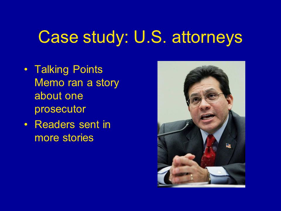 Case study: U.S. attorneys Talking Points Memo ran a story about one prosecutor Readers sent in more stories