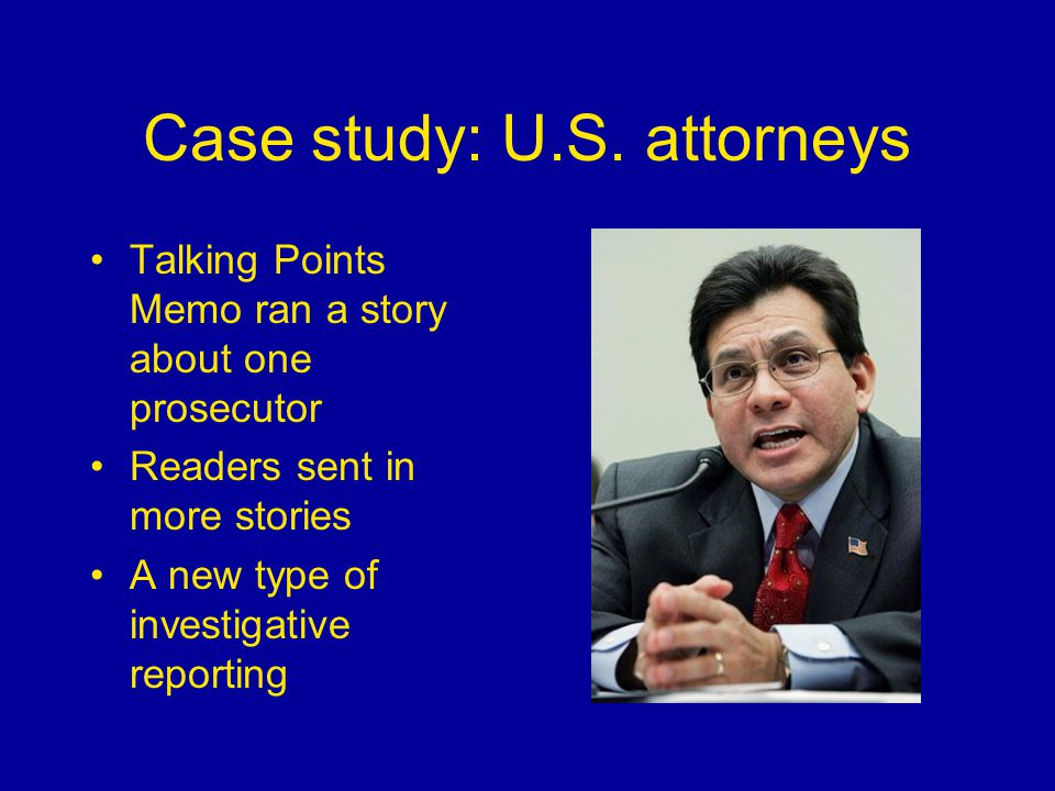 Case study: U.S. attorneys Talking Points Memo ran a story about one prosecutor Readers sent in more stories A new type of investigative reporting