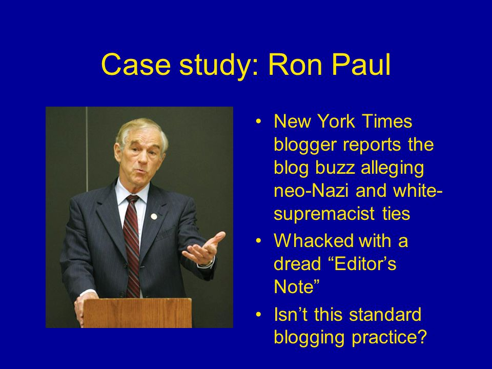 Case study: Ron Paul New York Times blogger reports the blog buzz alleging neo-Nazi and white- supremacist ties Whacked with a dread Editor's Note Isn't this standard blogging practice