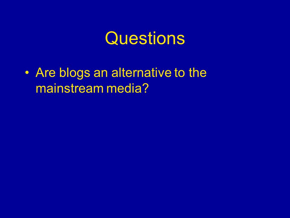 Questions Are blogs an alternative to the mainstream media
