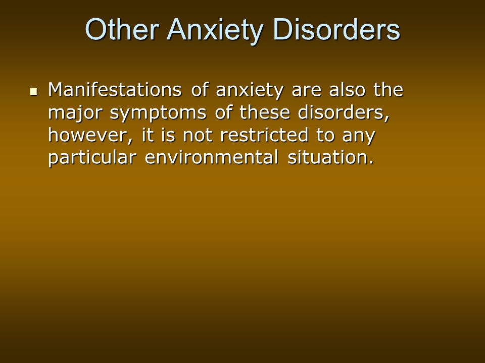 Other Anxiety Disorders Manifestations of anxiety are also the major symptoms of these disorders, however, it is not restricted to any particular environmental situation.