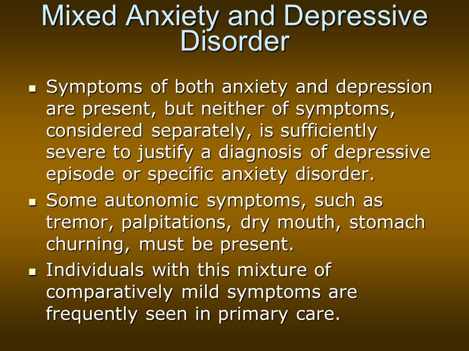 Mixed Anxiety and Depressive Disorder Symptoms of both anxiety and depression are present, but neither of symptoms, considered separately, is sufficiently severe to justify a diagnosis of depressive episode or specific anxiety disorder.