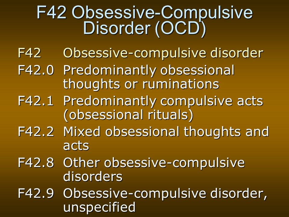 F42 Obsessive-Compulsive Disorder (OCD) F42 Obsessive-compulsive disorder F42.0Predominantly obsessional thoughts or ruminations F42.1Predominantly co