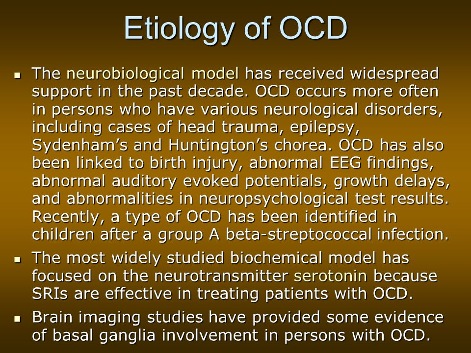 Etiology of OCD The neurobiological model has received widespread support in the past decade.