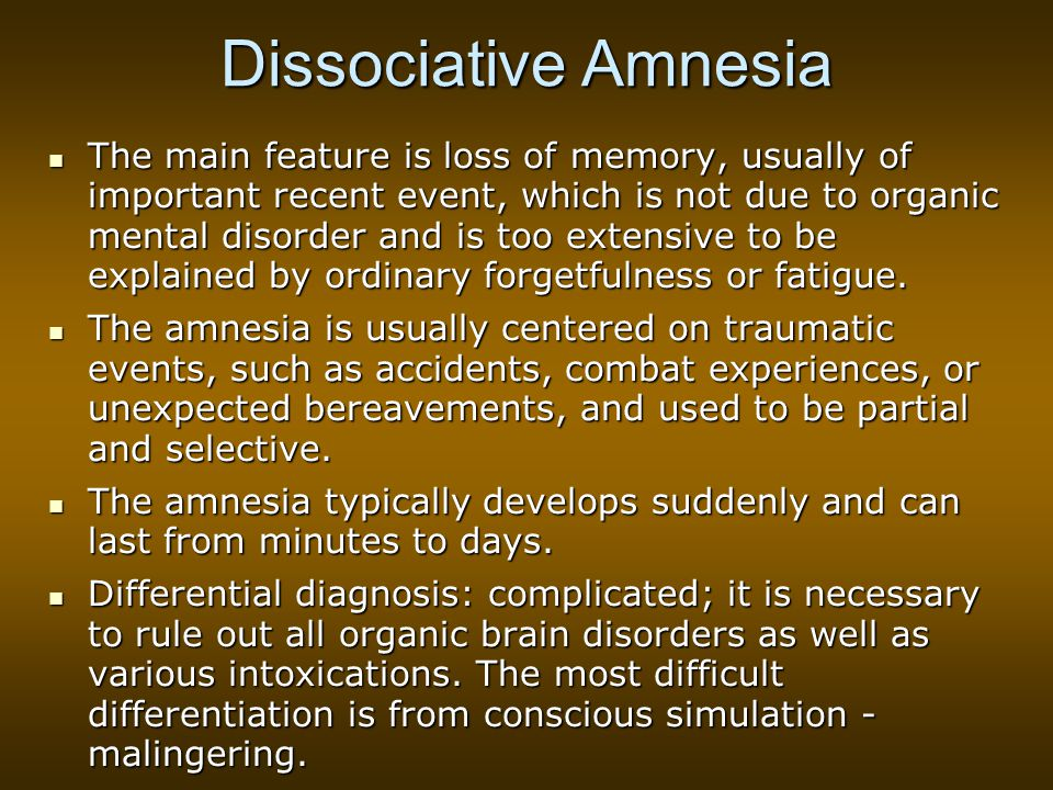 Dissociative Amnesia The main feature is loss of memory, usually of important recent event, which is not due to organic mental disorder and is too extensive to be explained by ordinary forgetfulness or fatigue.