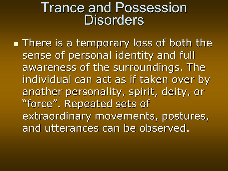 Trance and Possession Disorders There is a temporary loss of both the sense of personal identity and full awareness of the surroundings.