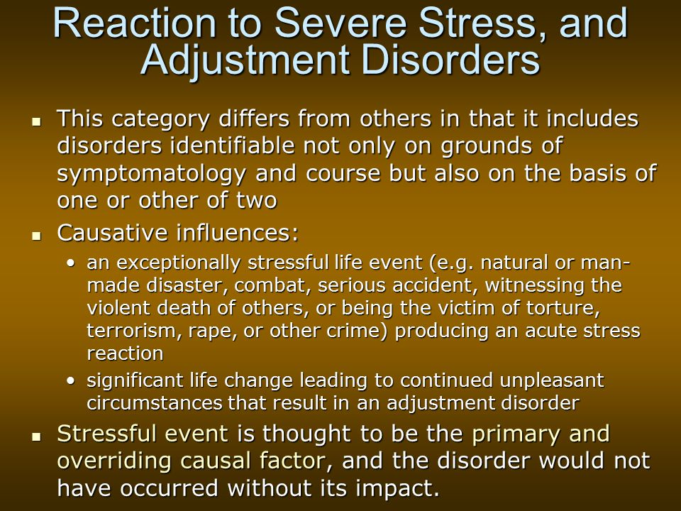 Reaction to Severe Stress, and Adjustment Disorders This category differs from others in that it includes disorders identifiable not only on grounds of symptomatology and course but also on the basis of one or other of two This category differs from others in that it includes disorders identifiable not only on grounds of symptomatology and course but also on the basis of one or other of two Causative influences: Causative influences: an exceptionally stressful life event (e.g.