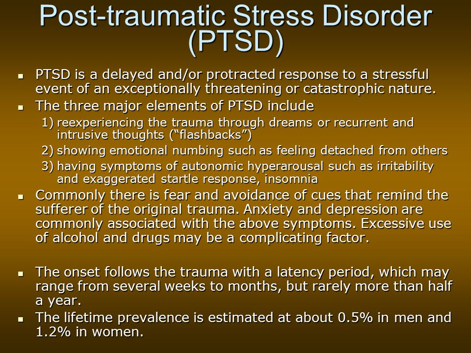 Post-traumatic Stress Disorder (PTSD) PTSD is a delayed and/or protracted response to a stressful event of an exceptionally threatening or catastrophic nature.