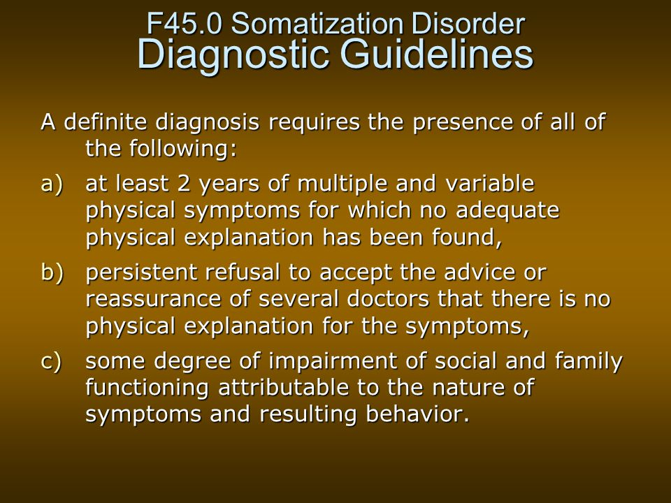 F45.0 Somatization Disorder Diagnostic Guidelines A definite diagnosis requires the presence of all of the following: a)at least 2 years of multiple and variable physical symptoms for which no adequate physical explanation has been found, b)persistent refusal to accept the advice or reassurance of several doctors that there is no physical explanation for the symptoms, c)some degree of impairment of social and family functioning attributable to the nature of symptoms and resulting behavior.