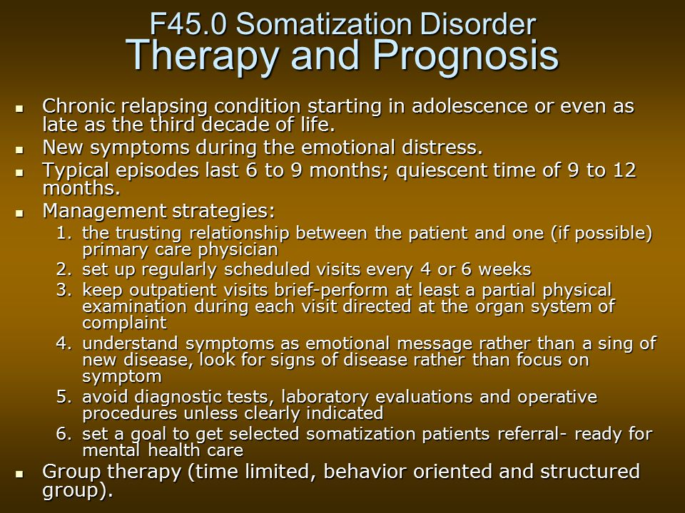 F45.0 Somatization Disorder Therapy and Prognosis Chronic relapsing condition starting in adolescence or even as late as the third decade of life.