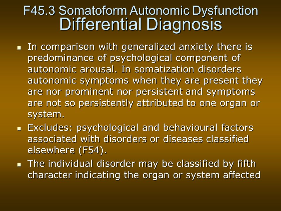F45.3 Somatoform Autonomic Dysfunction Differential Diagnosis In comparison with generalized anxiety there is predominance of psychological component of autonomic arousal.