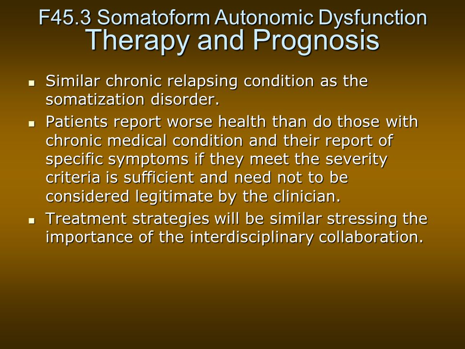 F45.3 Somatoform Autonomic Dysfunction Therapy and Prognosis Similar chronic relapsing condition as the somatization disorder.