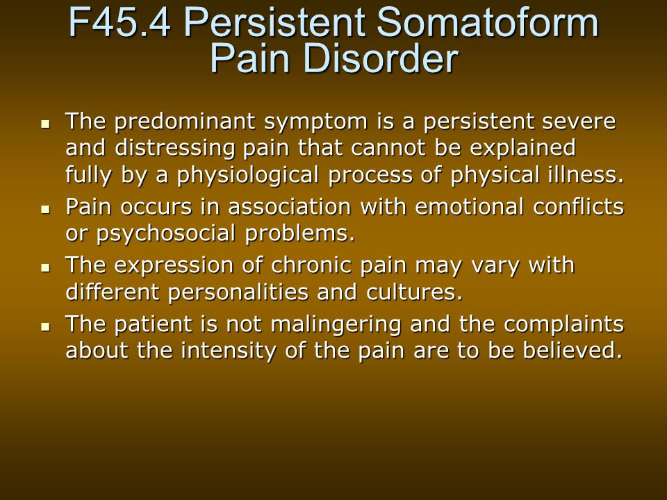 F45.4 Persistent Somatoform Pain Disorder The predominant symptom is a persistent severe and distressing pain that cannot be explained fully by a physiological process of physical illness.