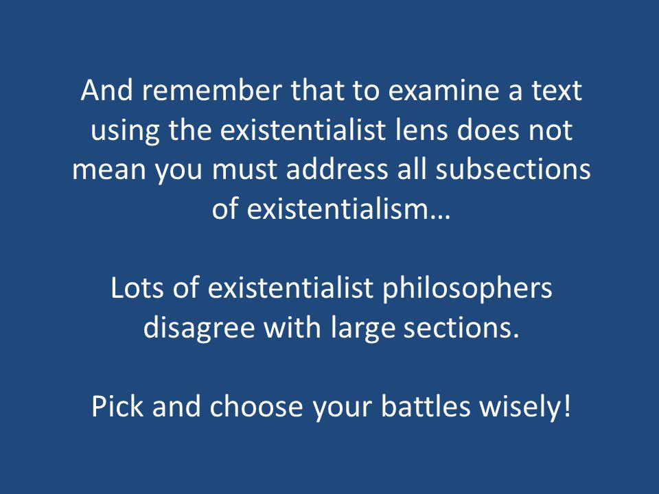 And remember that to examine a text using the existentialist lens does not mean you must address all subsections of existentialism… Lots of existentialist philosophers disagree with large sections.