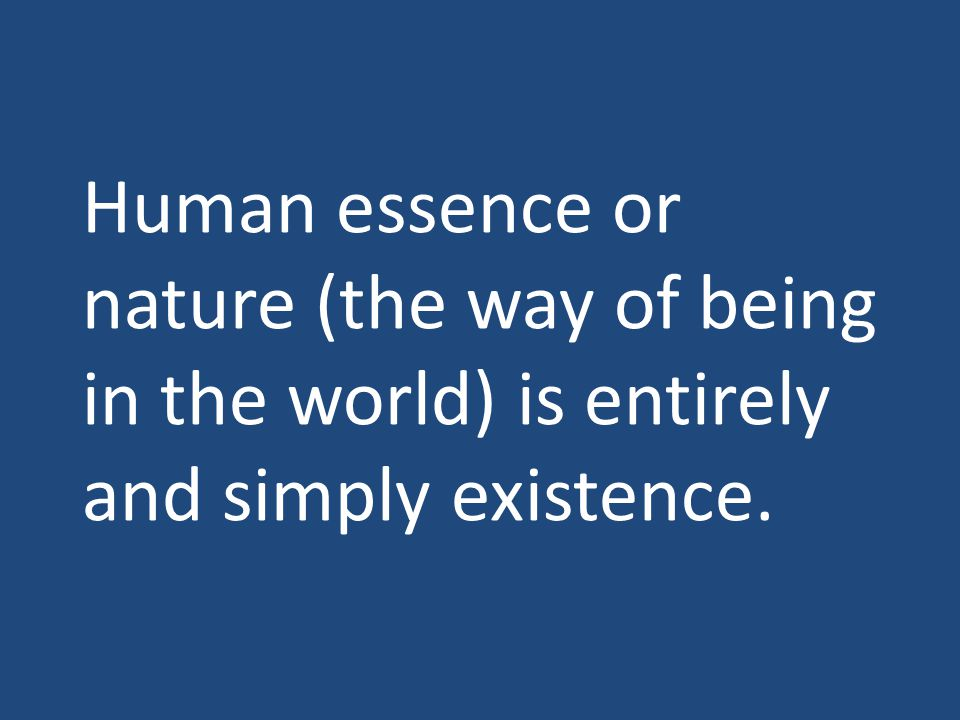 Human essence or nature (the way of being in the world) is entirely and simply existence.
