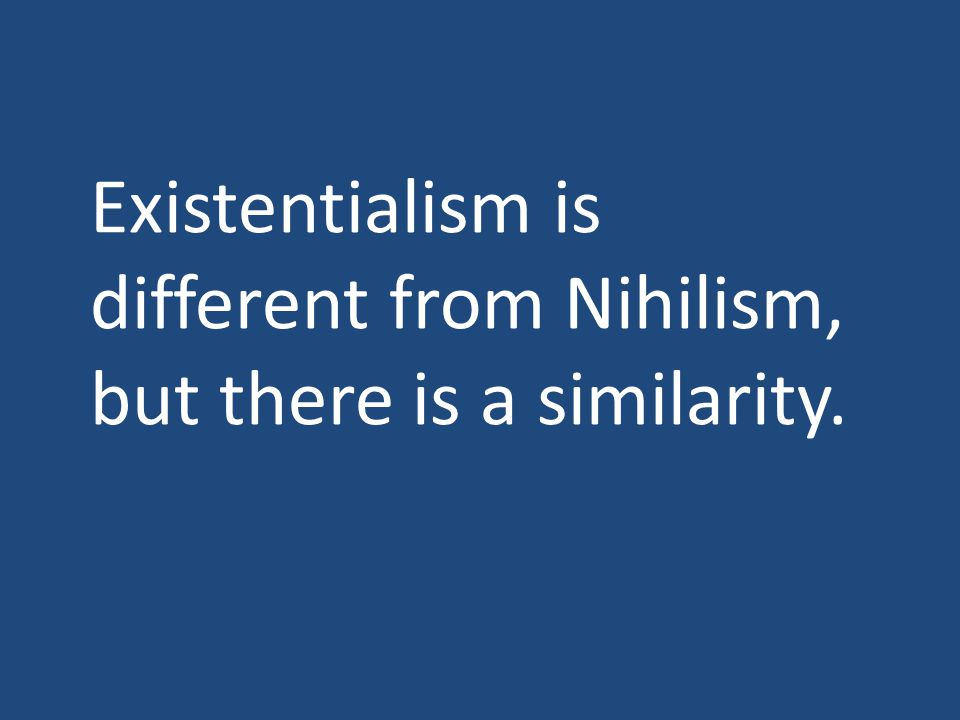 Existentialism is different from Nihilism, but there is a similarity.