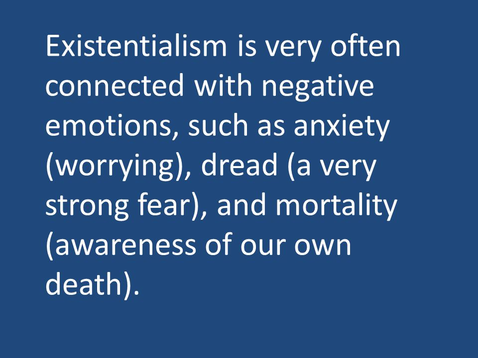 Existentialism is very often connected with negative emotions, such as anxiety (worrying), dread (a very strong fear), and mortality (awareness of our own death).
