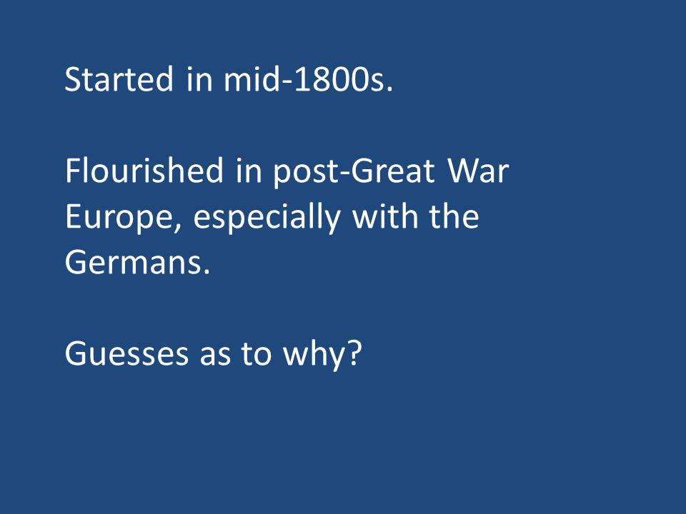 Started in mid-1800s. Flourished in post-Great War Europe, especially with the Germans.
