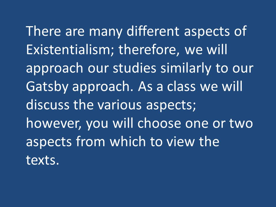 There are many different aspects of Existentialism; therefore, we will approach our studies similarly to our Gatsby approach.