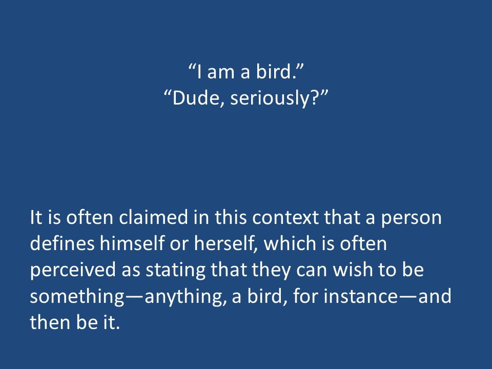 I am a bird. Dude, seriously It is often claimed in this context that a person defines himself or herself, which is often perceived as stating that they can wish to be something—anything, a bird, for instance—and then be it.