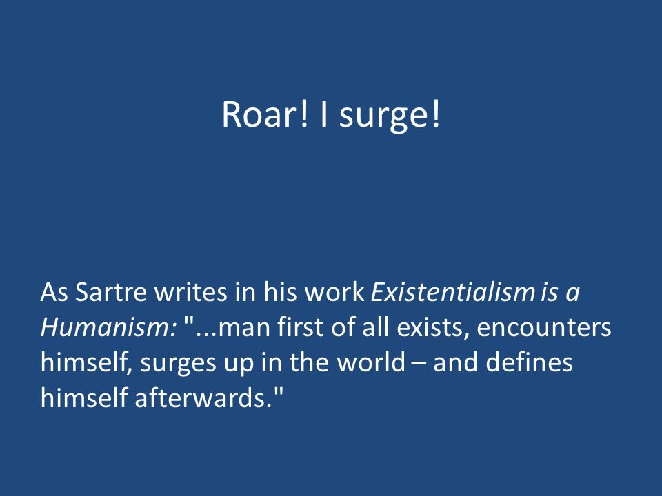 Roar! I surge! As Sartre writes in his work Existentialism is a Humanism: