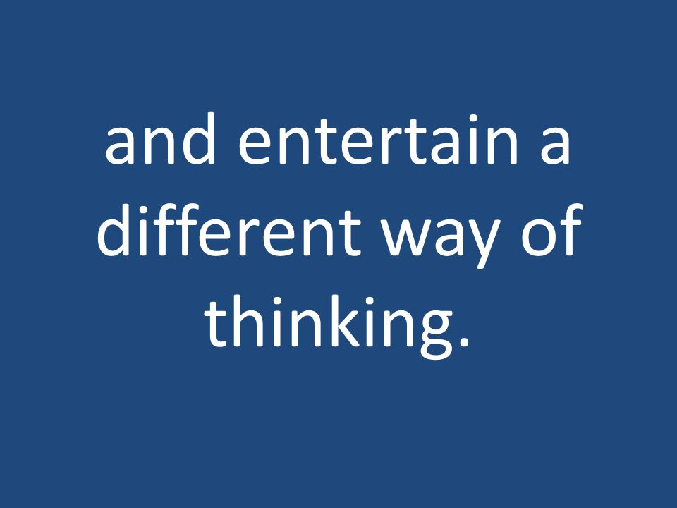 and entertain a different way of thinking.