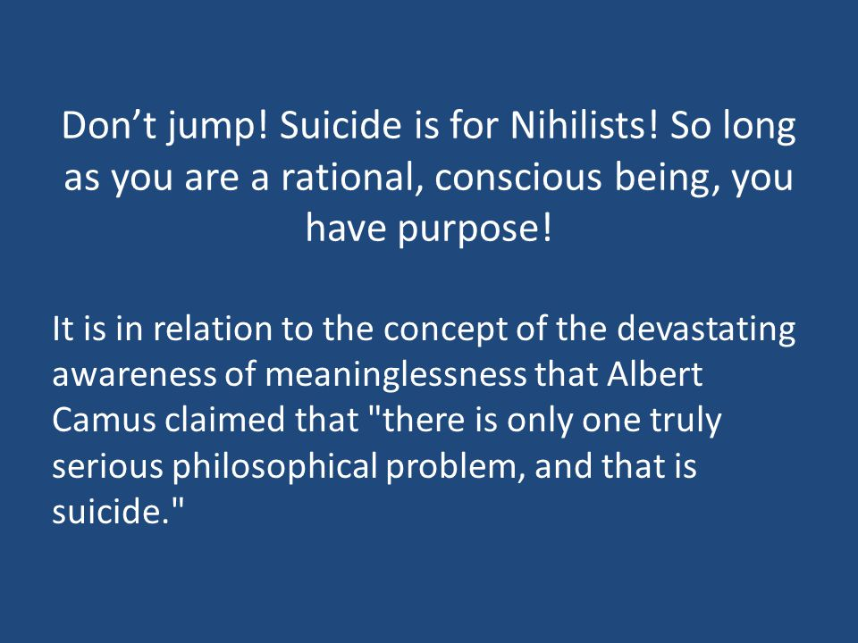 Don't jump. Suicide is for Nihilists.