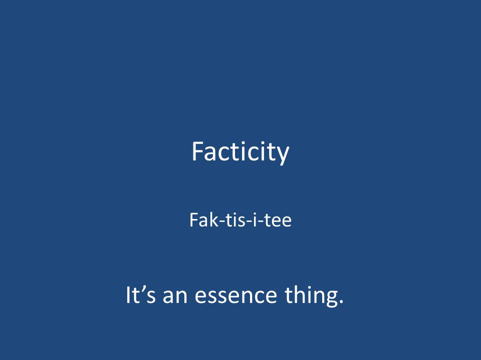 Facticity Fak-tis-i-tee It's an essence thing.