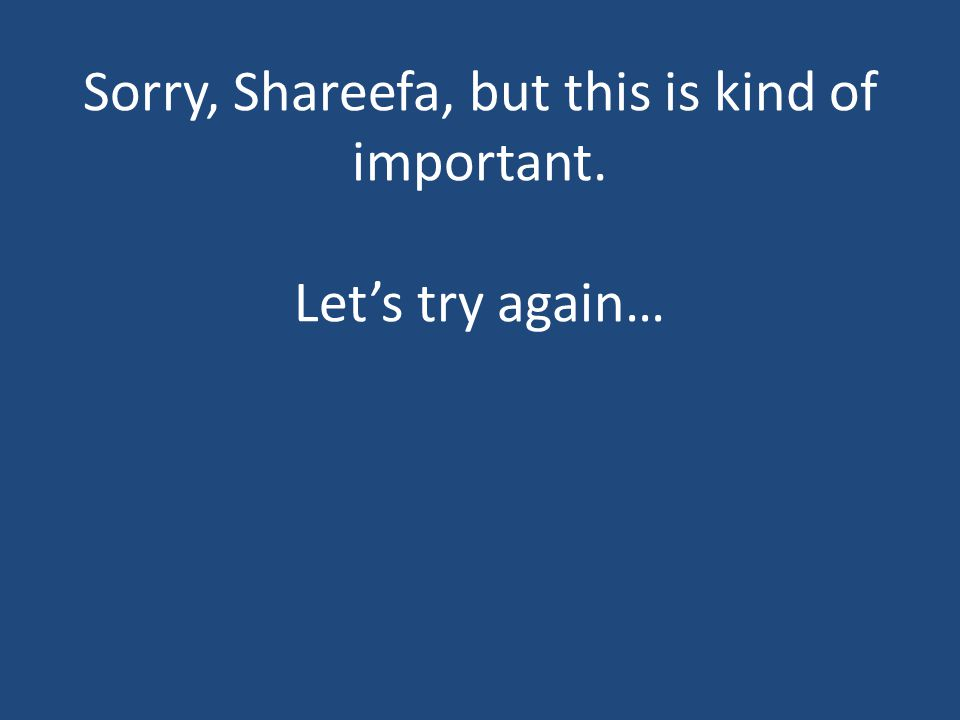 Sorry, Shareefa, but this is kind of important. Let's try again…
