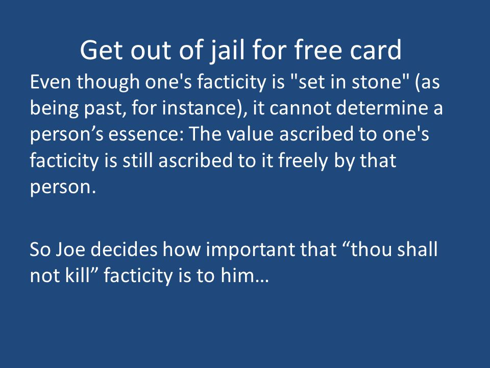 Get out of jail for free card Even though one s facticity is set in stone (as being past, for instance), it cannot determine a person's essence: The value ascribed to one s facticity is still ascribed to it freely by that person.