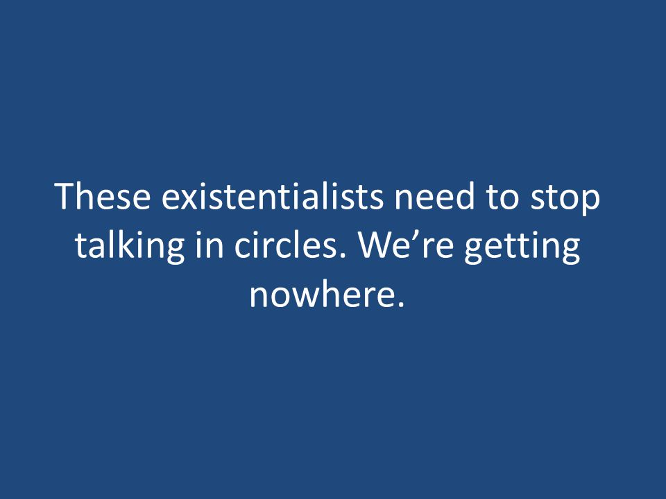 These existentialists need to stop talking in circles. We're getting nowhere.
