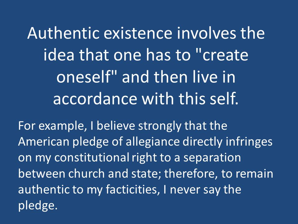 Authentic existence involves the idea that one has to create oneself and then live in accordance with this self.