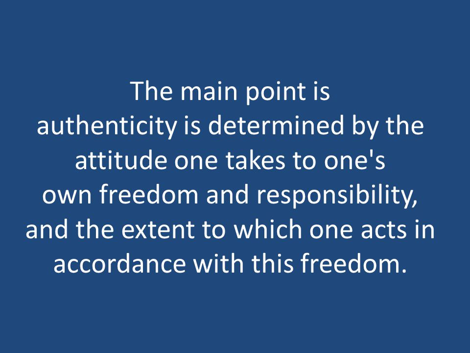 The main point is authenticity is determined by the attitude one takes to one s own freedom and responsibility, and the extent to which one acts in accordance with this freedom.