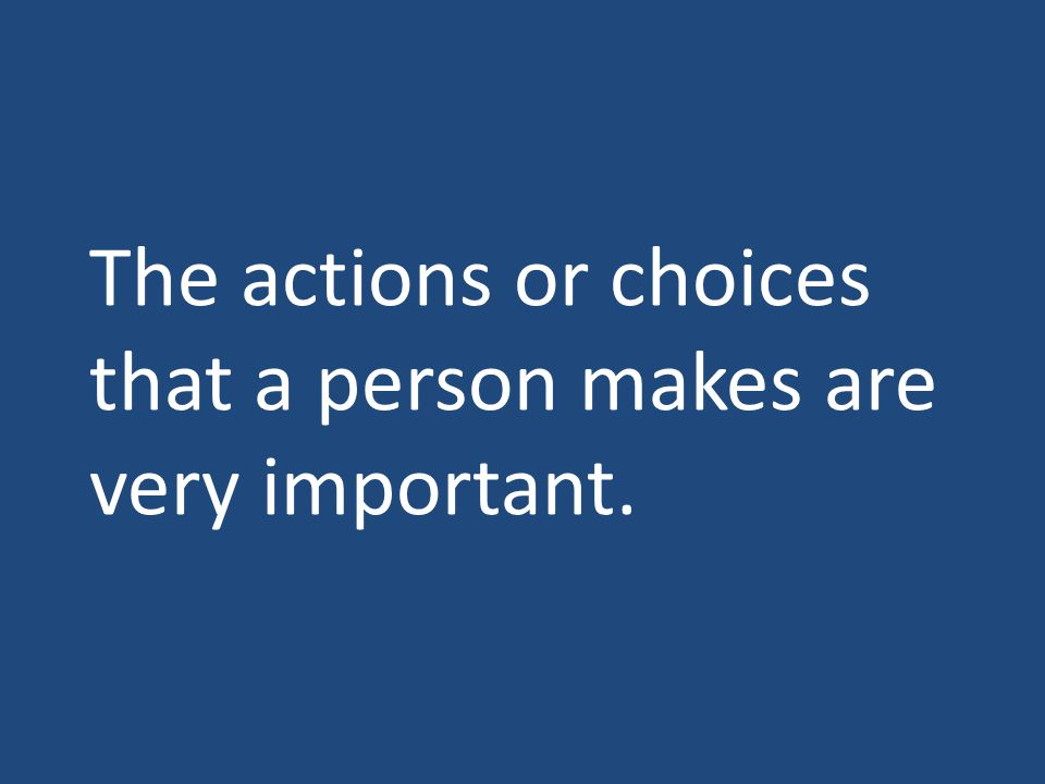 The actions or choices that a person makes are very important.