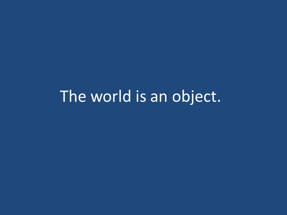 The world is an object.