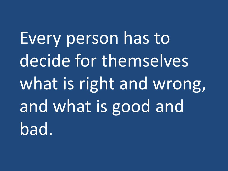 Every person has to decide for themselves what is right and wrong, and what is good and bad.